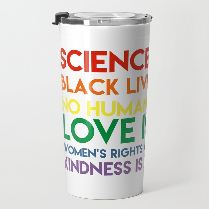 Science is real! Black lives matter! No human is illegal! Love is love! Women's rights are human rig Travel Mug