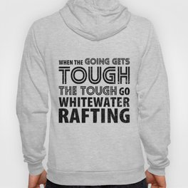 When the Going gets Tough the Tough go Whitewater Rafting Hoody