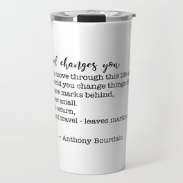 Travel quote - Anthony Bourdain - Travel changes you Travel Mug
