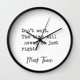 Mark Twain. Don't wait. The time will never be just right. Wall Clock