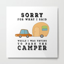Sorry For What I Said While Parking the Camper - Camping Camp Metal Print