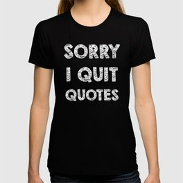 Sorry I quit quotes  T-shirt