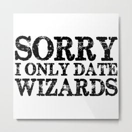 Sorry, I only date wizards!  Metal Print