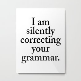 I am silently correcting your grammar Metal Print