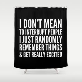 I DON'T MEAN TO INTERRUPT PEOPLE (Black & White) Shower Curtain