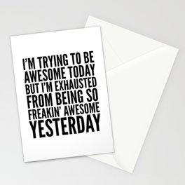 I'M TRYING TO BE AWESOME TODAY, BUT I'M EXHAUSTED FROM BEING SO FREAKIN' AWESOME YESTERDAY Stationery Cards