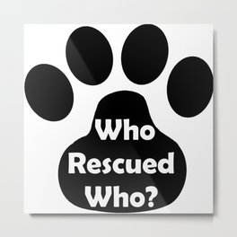 In Black and White we ask: Who Rescured Who? Metal Print
