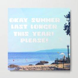 Okay Summer, last longer this year please! Metal Print