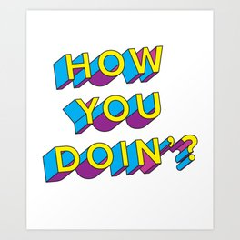 HOW YOU DOIN'? Art Print