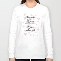 all you need is love Long Sleeve T-shirts featuring All You Need Is Love by LLL Creations