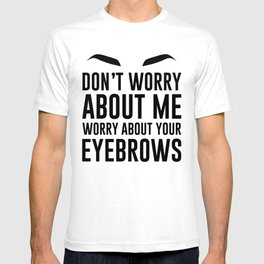 don't worry about me. worry about your eyebrows T-shirt