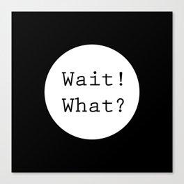 Wait! What? Canvas Print