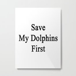 Save My Dolphins First  Metal Print
