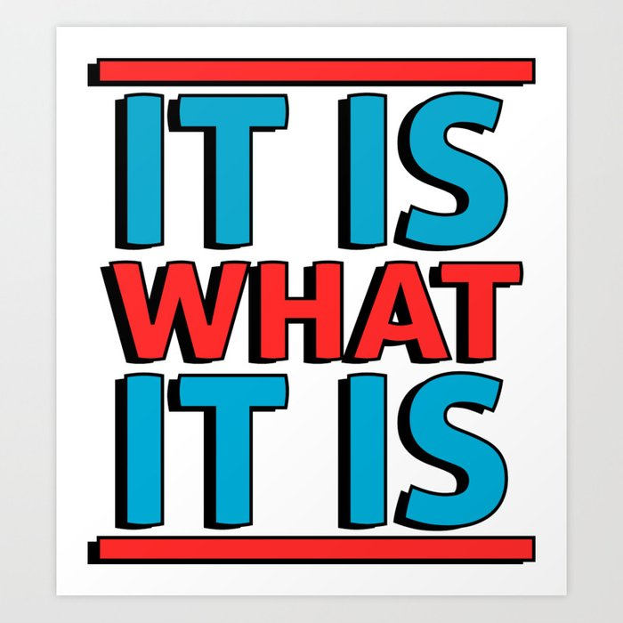 It Is What It Is Art Print