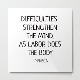 DIFFICULTIES STRENGTHEN THE MIND, AS LABOR DOES THE BODY - Seneca Stoic Quote Metal Print