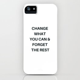 CHANGE WHAT YOU CAN AND FORGET THE REST iPhone Case