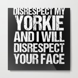 Disrespect My Yorkie I Disrespect Your Face Metal Print