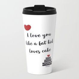 I love you like a fat kid loves cake Metal Travel Mug