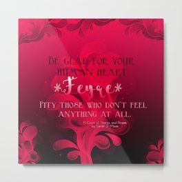 Be Glad for Your Heart Feyre- A Court of Thorns and Roses Quote Metal Print
