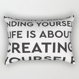 Life isn't about finding yourself. Life is about creating yourself. Rectangular Pillow