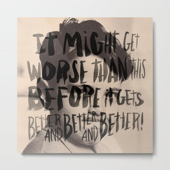 BETTER AND BETTER AND BETTER! Metal Print