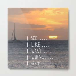 I see, I like, I want, I whine, I get! Metal Print