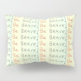 be brave -courageous,fearless,wild,hardy,hope,persevering Pillow Sham