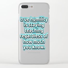 """True Humility s Staying Teaching Regardless Of How Much You Know"" tee design. Makes a nice gift too Clear iPhone Case"