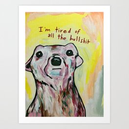I'm tired of all the bullshit Art Print