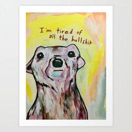 I'm tired of all the bullshit Art Print