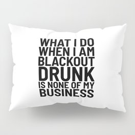 What I Do When I am Blackout Drunk is None of My Business Pillow Sham