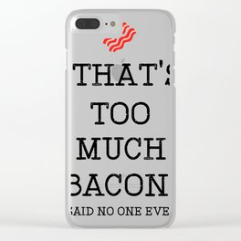 That's Too Much Bacon Said Clear iPhone Case