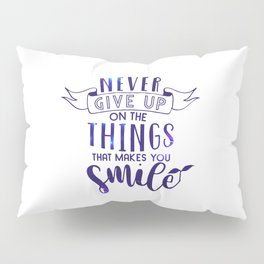Never Give Up On The Things That Make You Smile Pillow Sham