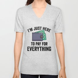 I'm Just Here To Pay For Everything Unisex V-Neck