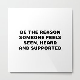 BE THE REASON SOMEONE FEELS SEEN, HEARD AND SUPPORTED Metal Print