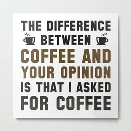 Coffee And Your Opinion Metal Print