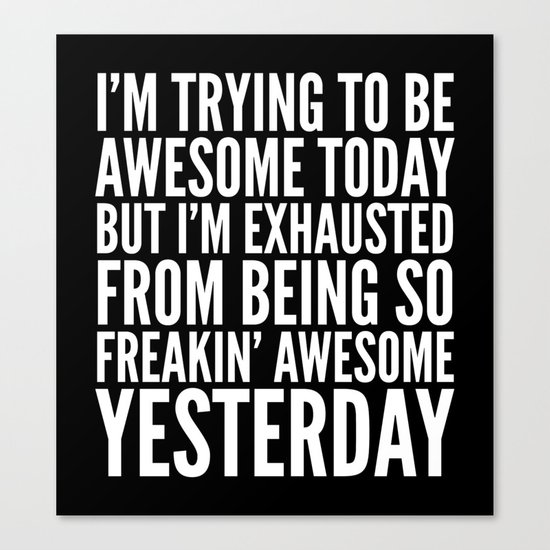 I'M TRYING TO BE AWESOME TODAY, BUT I'M EXHAUSTED FROM BEING SO FREAKIN' AWESOME YESTERDAY (B&W) Canvas Print