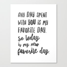 Any day spent with you is my favorite day. So today is my new favorite day. c Canvas Print