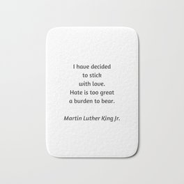 Martin Luther King Inspirational Quote - I have decided to stick with love - hate is too great a bur Bath Mat