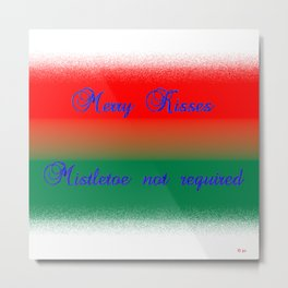 Merry Kisses, Mistletoe not Required Metal Print