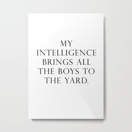 My intelligence brings all the boys to the yard Metal Print
