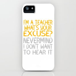 """I'm A Teacher What S Your Excuse Never Mind I Don't Want To Hear It"" tee for naughty teachers!  iPhone Case"
