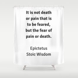 Stoic Wisdom - Philosophy Quotes - Epictetus - It is not death or pain that is to be feared Shower Curtain