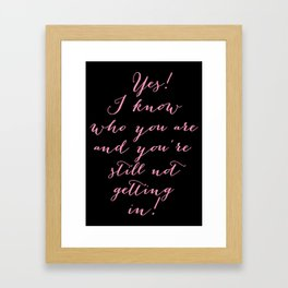 Yes! I know who you are and you're still not getting in!  Framed Art Print
