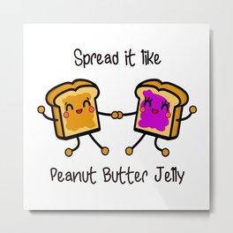 Spread it like peanut butter jelly Metal Print