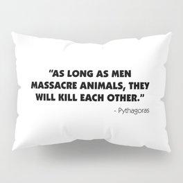 As Long as Men Massacre Animals, They Will Kill Each Other. - Pythagoras Pillow Sham