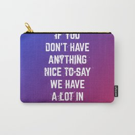 If You Don't Have Anything Nice to Say Carry-All Pouch