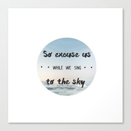 So excuse us while we sing to the sky - design Canvas Print
