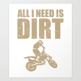 All I Need Is Dirt Bike Motocross Off-Roading print Art Print