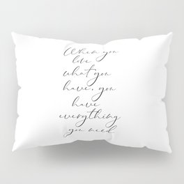 When You Love What You Have, You Have Everything You Need, Printable Art Pillow Sham